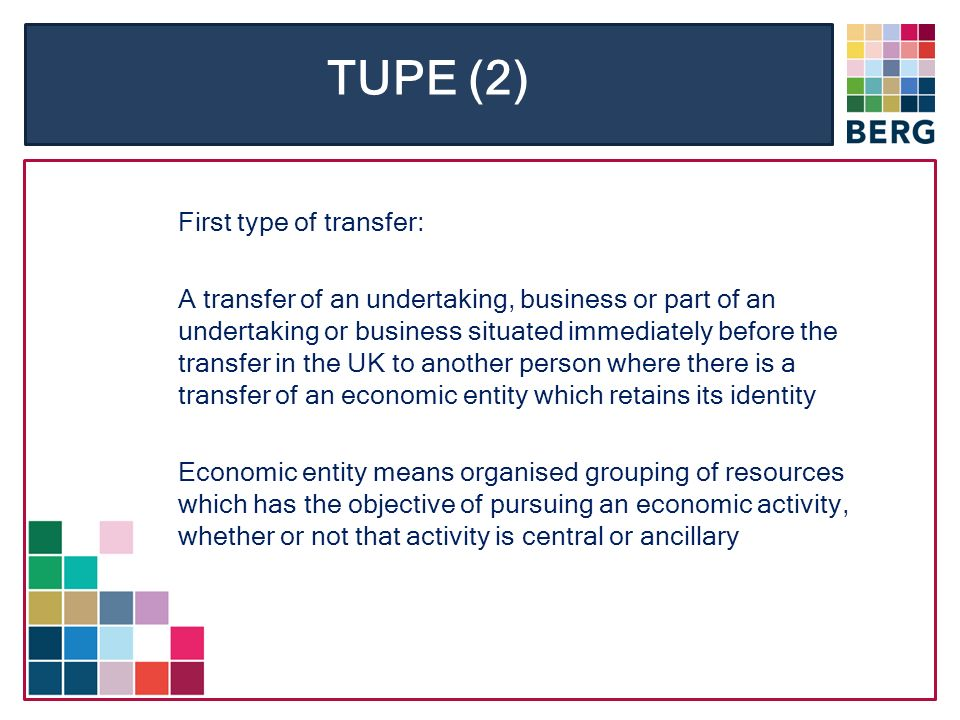 TUPE (2) First type of transfer: A transfer of an undertaking, business or part of an undertaking or business situated immediately before the transfer in the UK to another person where there is a transfer of an economic entity which retains its identity Economic entity means organised grouping of resources which has the objective of pursuing an economic activity, whether or not that activity is central or ancillary