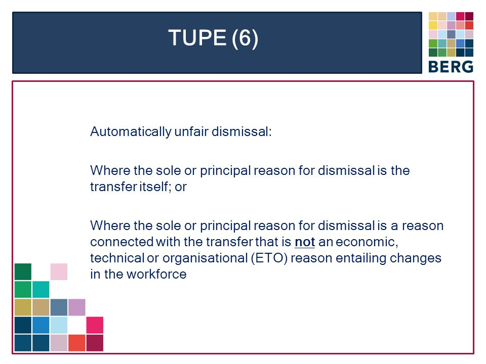TUPE (6) Automatically unfair dismissal: Where the sole or principal reason for dismissal is the transfer itself; or Where the sole or principal reason for dismissal is a reason connected with the transfer that is not an economic, technical or organisational (ETO) reason entailing changes in the workforce