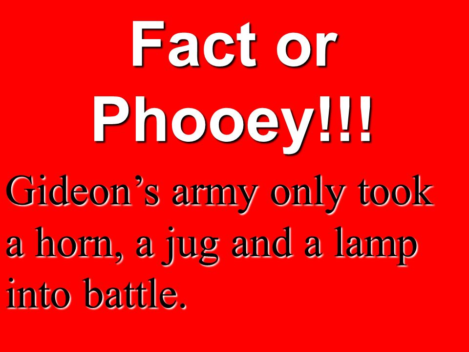 Fact or Phooey!!! Gideons army only took a horn, a jug and a lamp into battle.