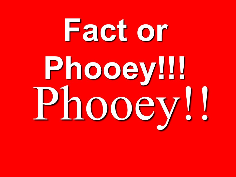 Fact or Phooey!!! Phooey!!