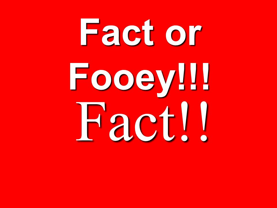 Fact or Fooey!!! Fact!!