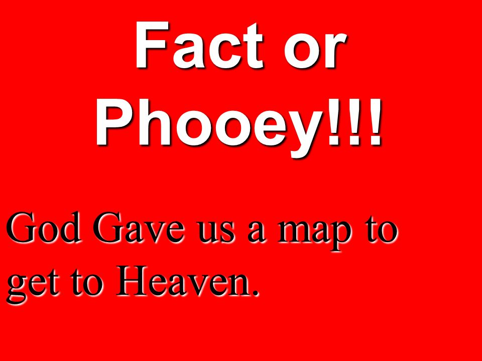 Fact or Phooey!!! God Gave us a map to get to Heaven.