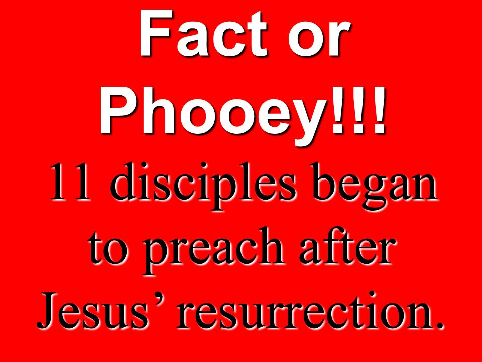 Fact or Phooey!!! 11 disciples began to preach after Jesus resurrection.