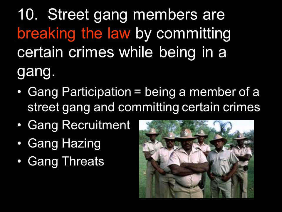 10. Street gang members are breaking the law by committing certain crimes while being in a gang.