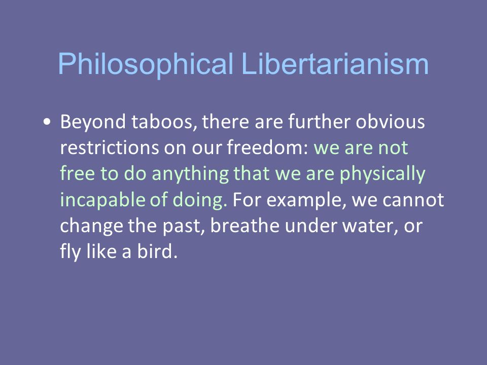Philosophical Libertarianism Beyond taboos, there are further obvious restrictions on our freedom: we are not free to do anything that we are physically incapable of doing.