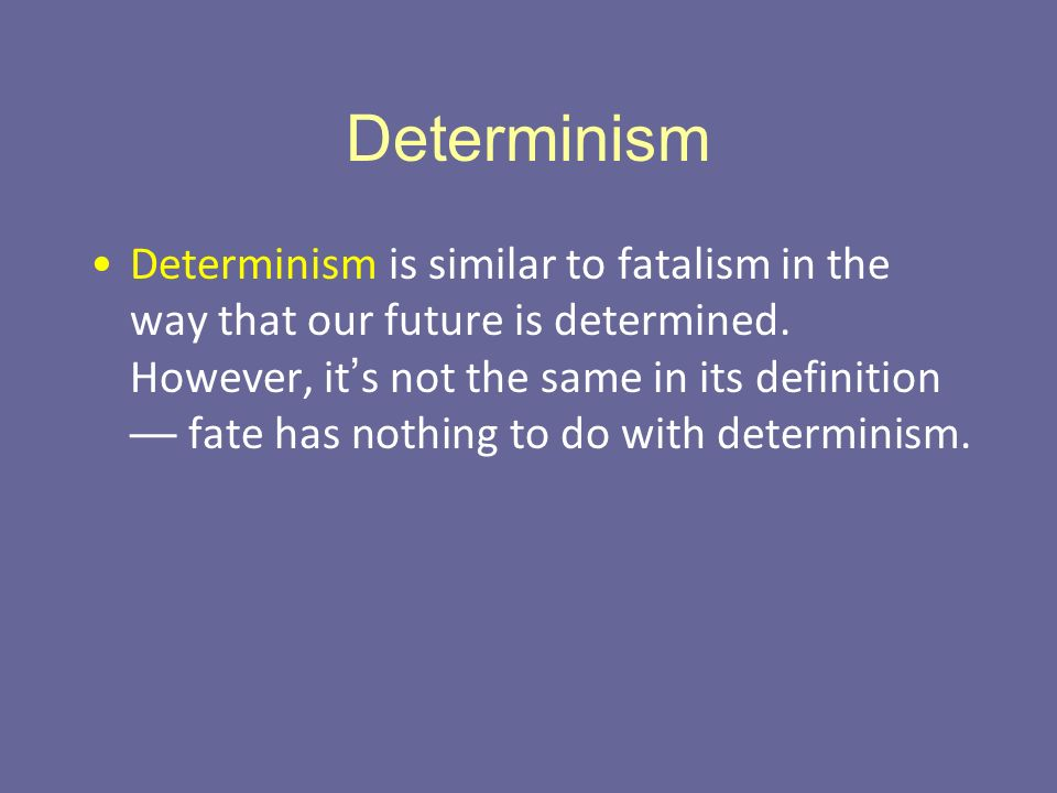 Determinism Determinism is similar to fatalism in the way that our future is determined.