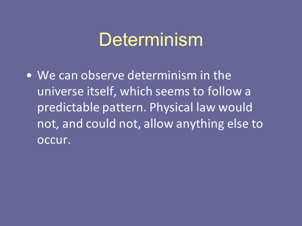 Determinism We can observe determinism in the universe itself, which seems to follow a predictable pattern.