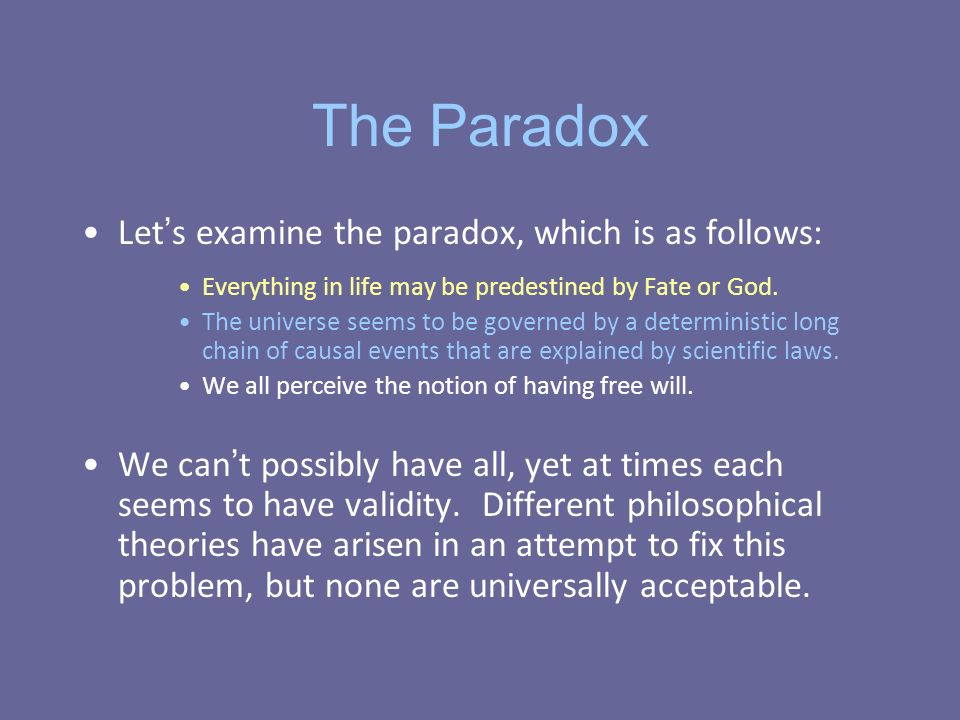 The Paradox Let s examine the paradox, which is as follows: Everything in life may be predestined by Fate or God.