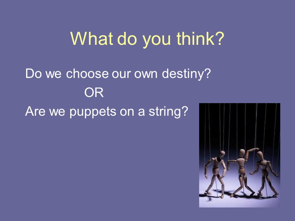 What do you think Do we choose our own destiny OR Are we puppets on a string