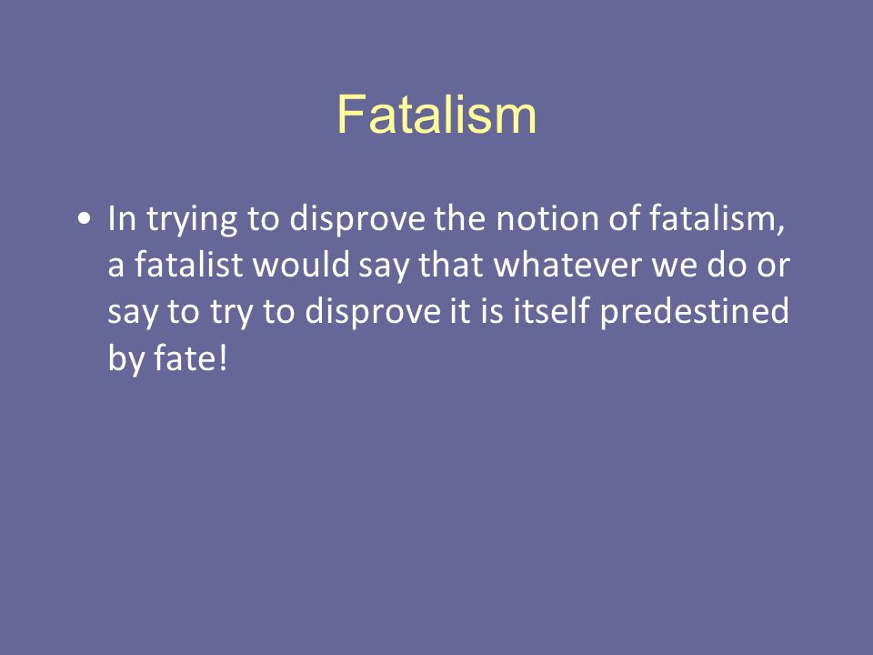 Fatalism In trying to disprove the notion of fatalism, a fatalist would say that whatever we do or say to try to disprove it is itself predestined by fate!