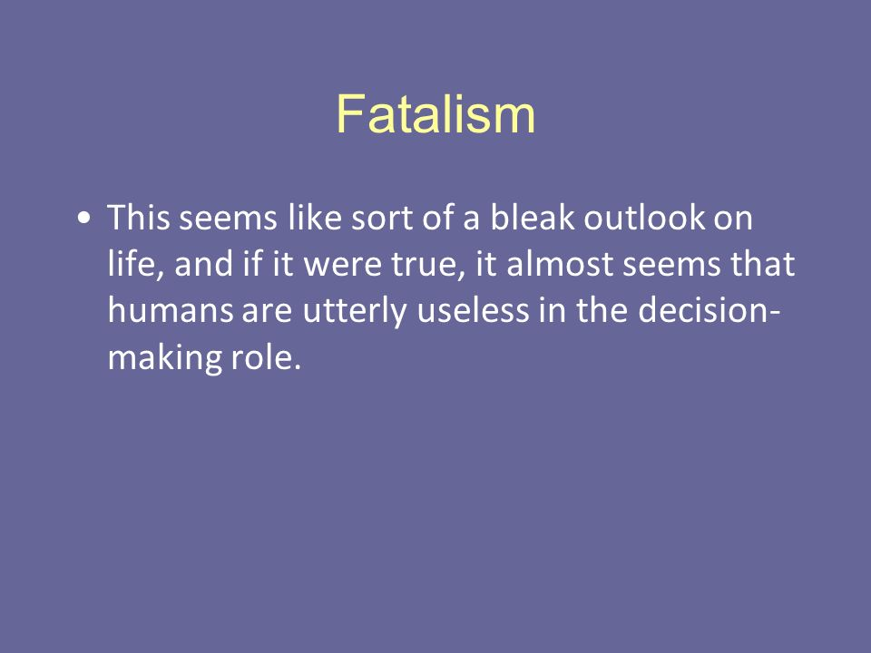 Fatalism This seems like sort of a bleak outlook on life, and if it were true, it almost seems that humans are utterly useless in the decision- making role.