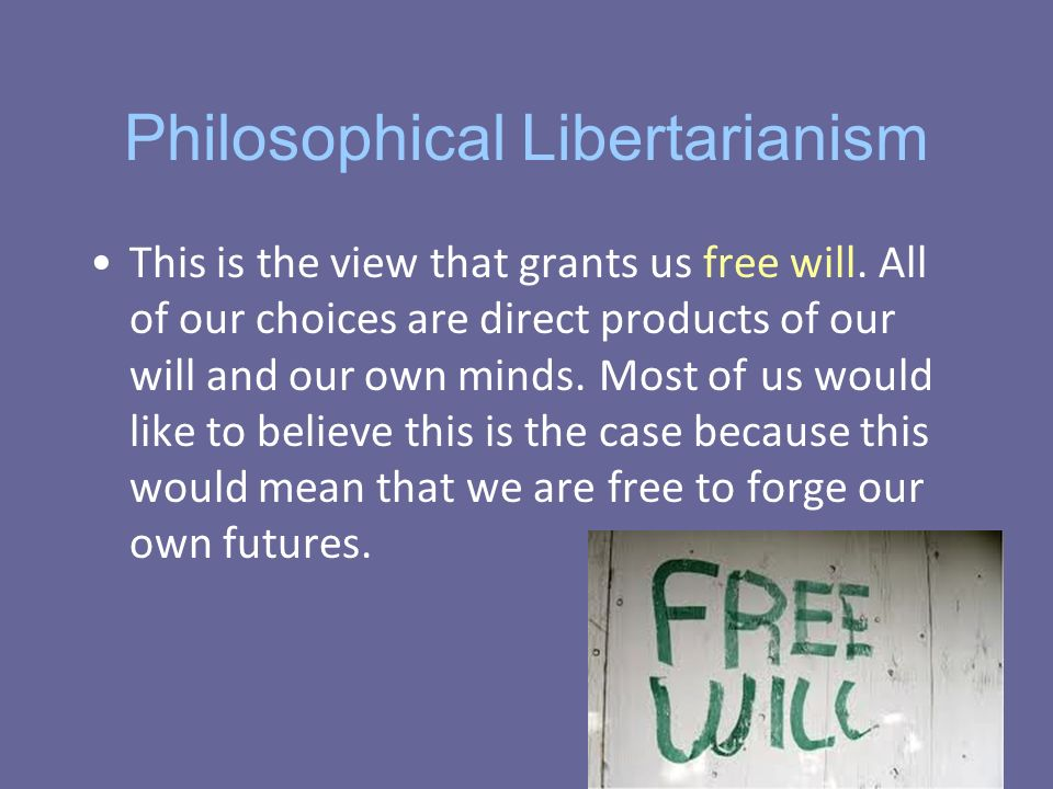 Philosophical Libertarianism This is the view that grants us free will.