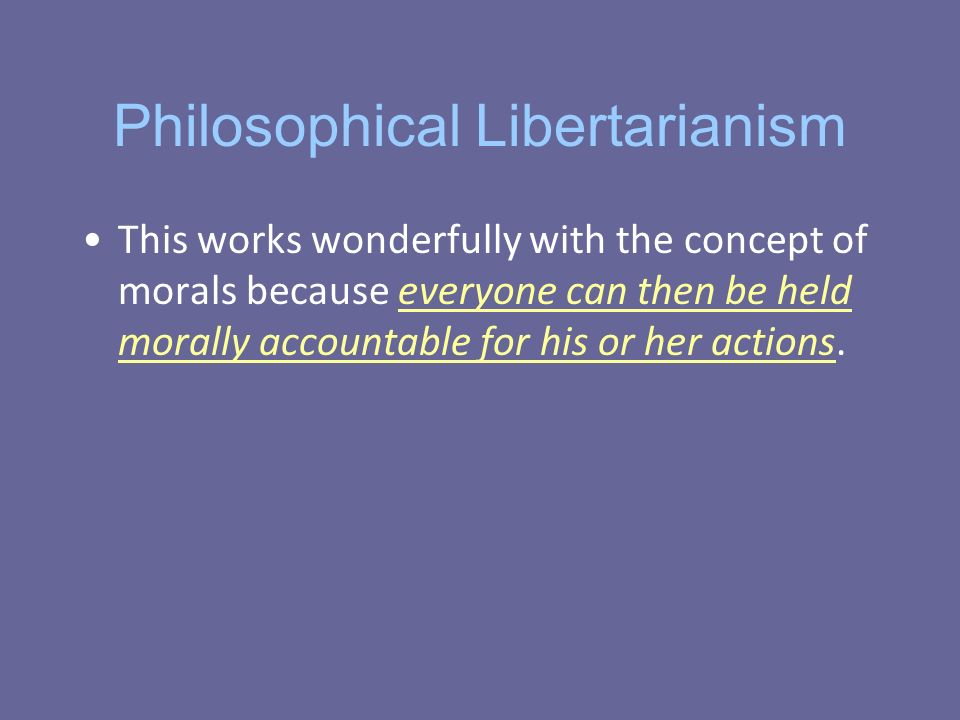Philosophical Libertarianism This works wonderfully with the concept of morals because everyone can then be held morally accountable for his or her actions.