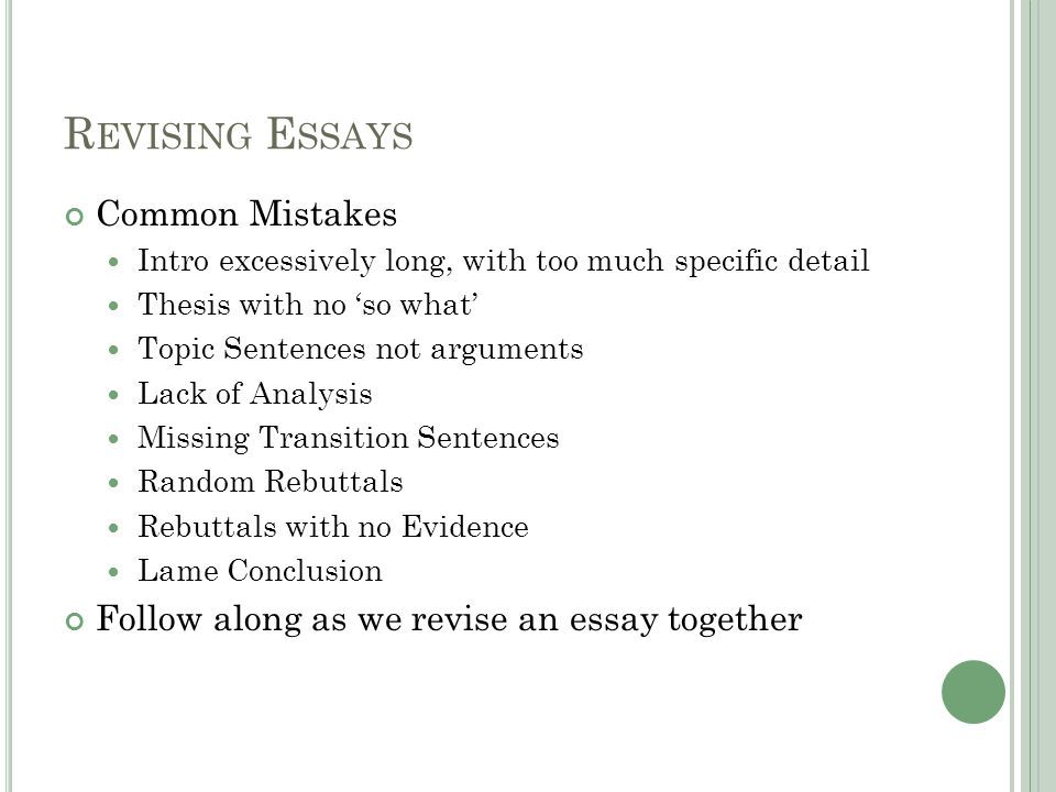 R EVISING E SSAYS Common Mistakes Intro excessively long, with too much specific detail Thesis with no so what Topic Sentences not arguments Lack of Analysis Missing Transition Sentences Random Rebuttals Rebuttals with no Evidence Lame Conclusion Follow along as we revise an essay together