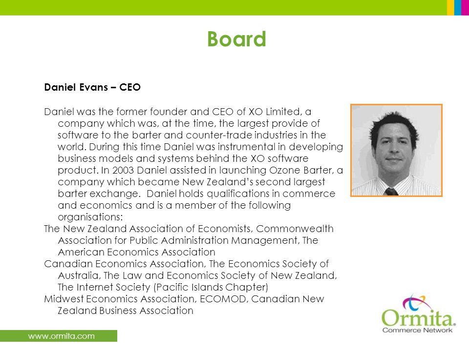 www.ormita.com Board Daniel Evans – CEO Daniel was the former founder and CEO of XO Limited, a company which was, at the time, the largest provide of software to the barter and counter-trade industries in the world.