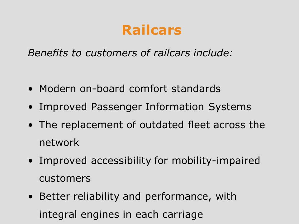 Railcars Benefits to customers of railcars include: Modern on-board comfort standards Improved Passenger Information Systems The replacement of outdated fleet across the network Improved accessibility for mobility-impaired customers Better reliability and performance, with integral engines in each carriage