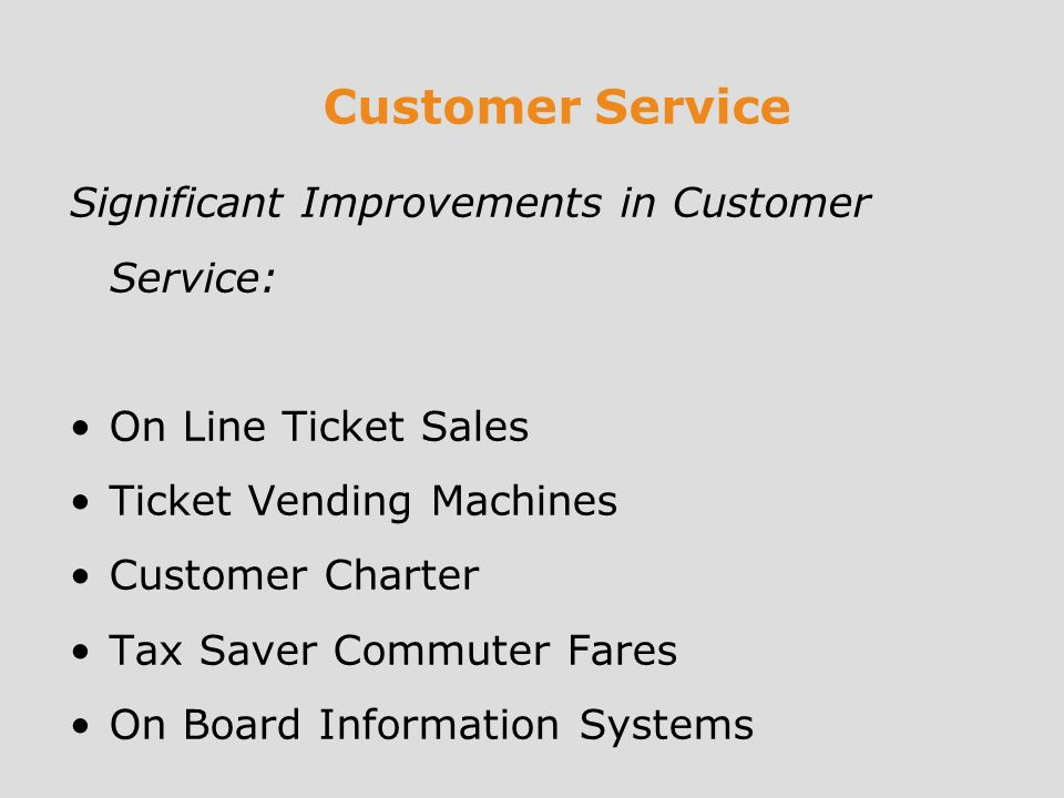 Customer Service Significant Improvements in Customer Service: On Line Ticket Sales Ticket Vending Machines Customer Charter Tax Saver Commuter Fares On Board Information Systems