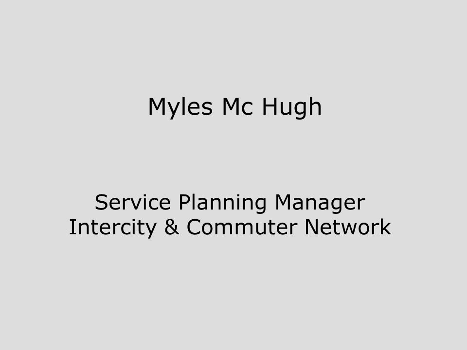 Myles Mc Hugh Service Planning Manager Intercity & Commuter Network