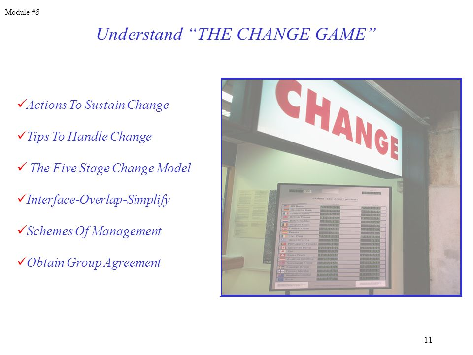 11 Actions To Sustain Change Tips To Handle Change The Five Stage Change Model Interface-Overlap-Simplify Schemes Of Management Obtain Group Agreement Understand THE CHANGE GAME Module #8