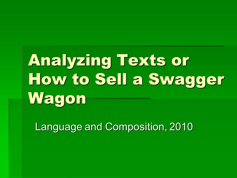 Analyzing Texts or How to Sell a Swagger Wagon Language and Composition, 2010