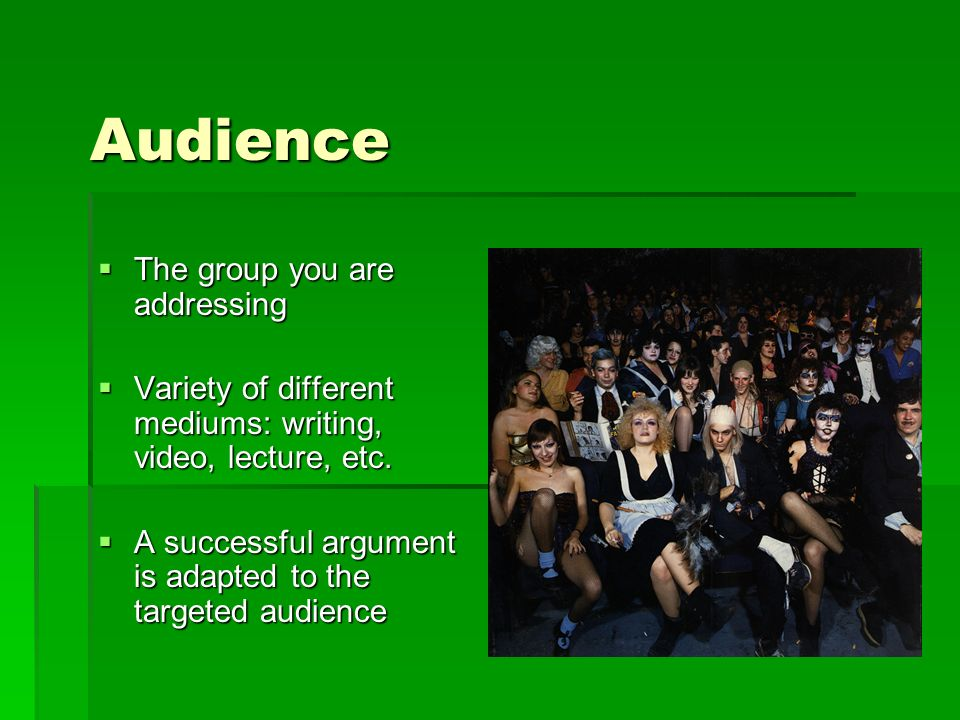 Audience The group you are addressing The group you are addressing Variety of different mediums: writing, video, lecture, etc.