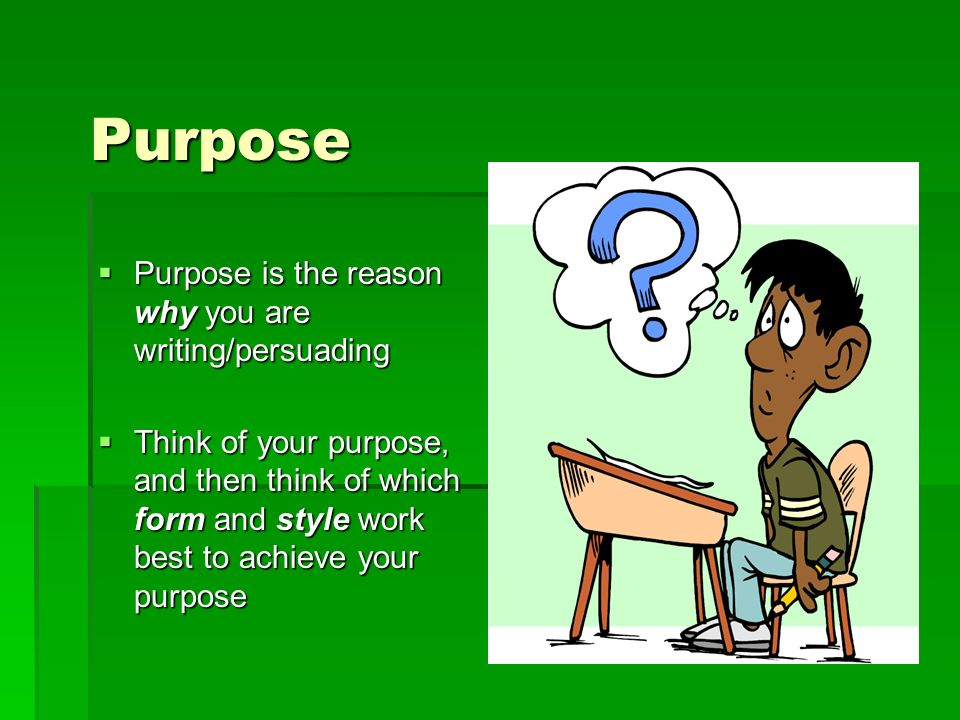 Purpose Purpose is the reason why you are writing/persuading Purpose is the reason why you are writing/persuading Think of your purpose, and then think of which form and style work best to achieve your purpose Think of your purpose, and then think of which form and style work best to achieve your purpose