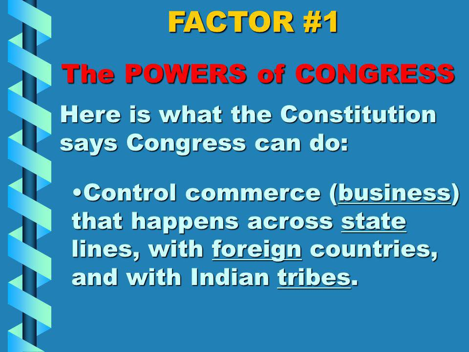 FACTOR #1 The POWERS of CONGRESS Here is what the Constitution says Congress can do: Collect taxes to raise money to pay debts, to defend the country, and to provide for the general welfare of the United States.Collect taxes to raise money to pay debts, to defend the country, and to provide for the general welfare of the United States.