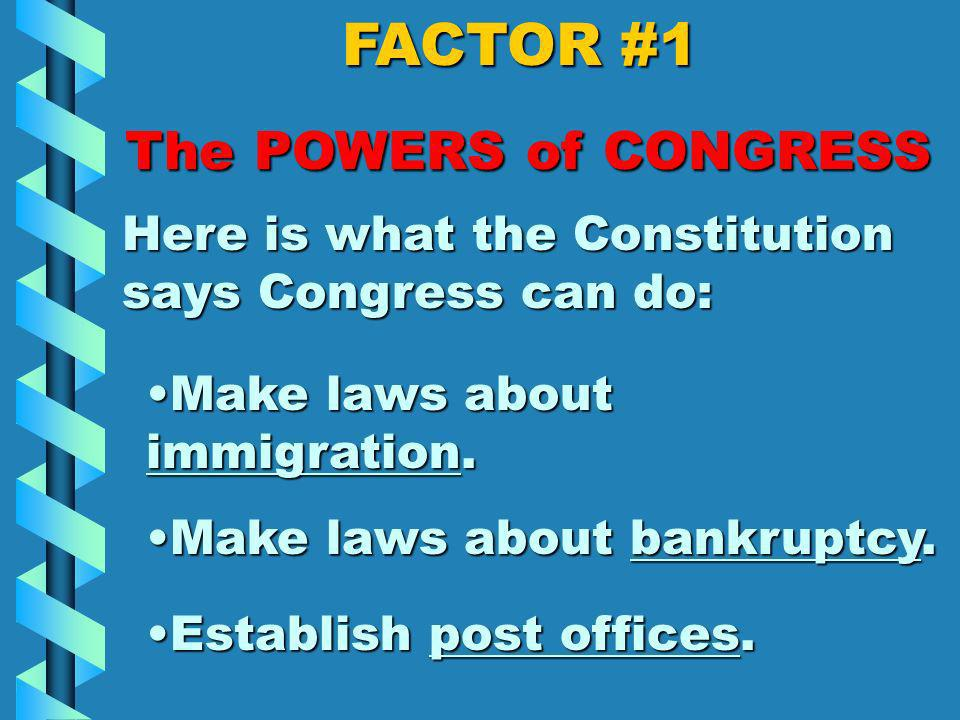 FACTOR #1 The POWERS of CONGRESS Here is what the Constitution says Congress can do: Control commerce (business) that happens across state lines, with foreign countries, and with Indian tribes.Control commerce (business) that happens across state lines, with foreign countries, and with Indian tribes.