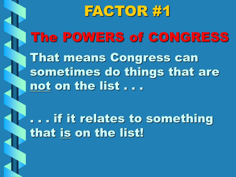 FACTOR #1 The POWERS of CONGRESS Oh, and here s one more: Make all laws that are necessary and proper for executing any of these powers.Make all laws that are necessary and proper for executing any of these powers.