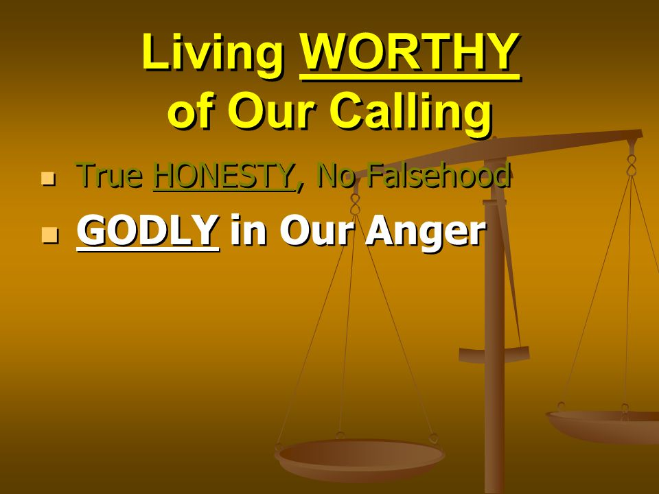 Living WORTHY of Our Calling True HONESTY, No Falsehood GODLY in Our Anger True HONESTY, No Falsehood GODLY in Our Anger