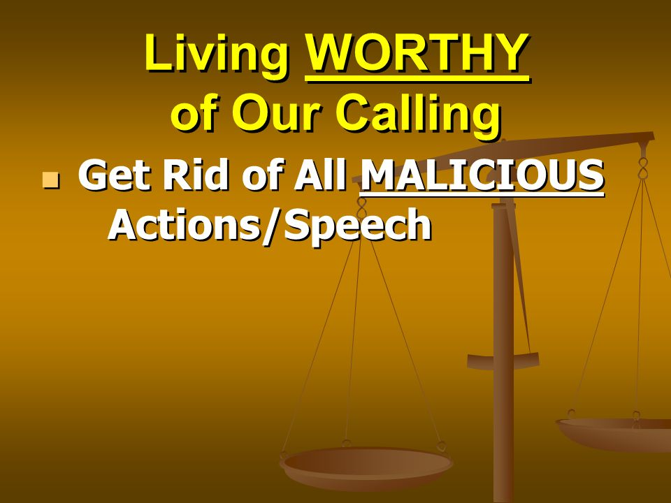 Living WORTHY of Our Calling Get Rid of All MALICIOUS Actions/Speech
