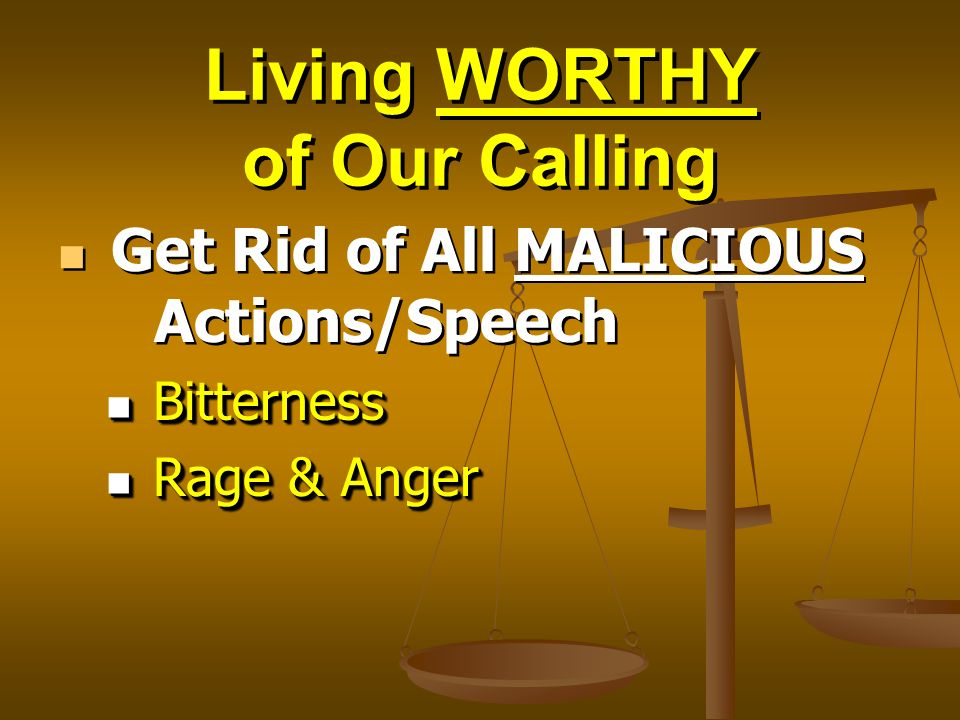 Living WORTHY of Our Calling Get Rid of All MALICIOUS Actions/Speech Bitterness Bitterness Rage & Anger Rage & Anger Get Rid of All MALICIOUS Actions/Speech Bitterness Bitterness Rage & Anger Rage & Anger