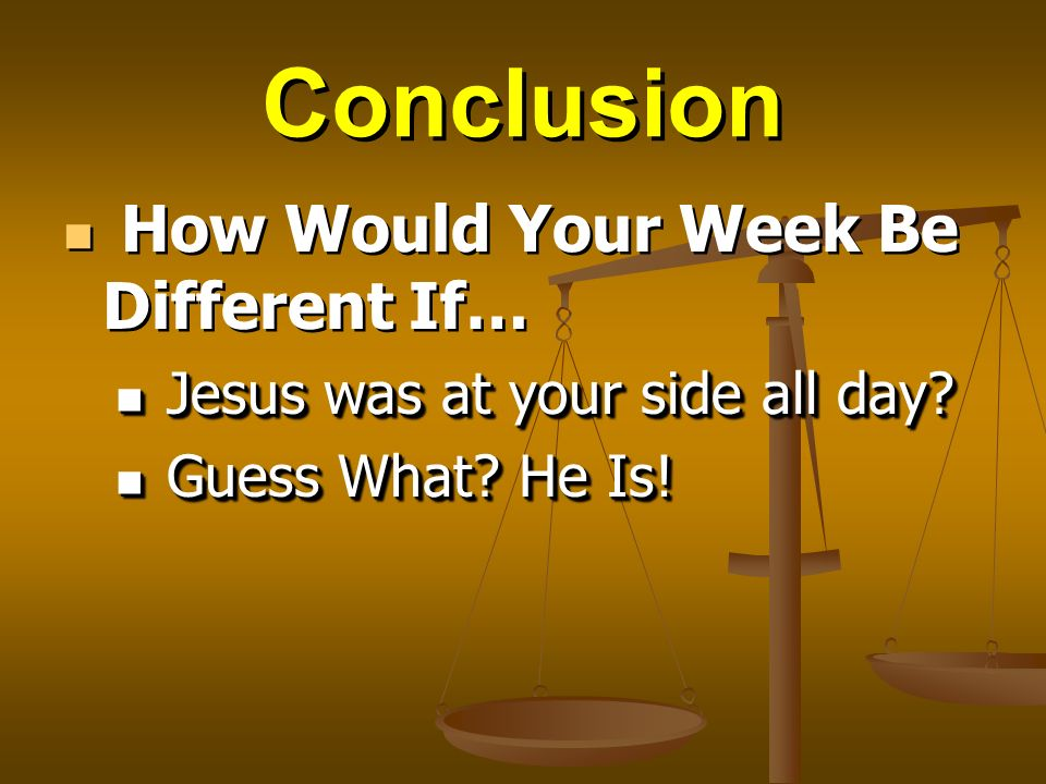 Conclusion How Would Your Week Be Different If… Jesus was at your side all day.