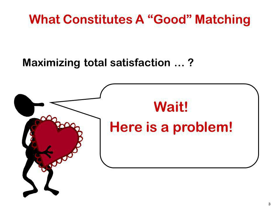 3 What Constitutes A Good Matching Maximizing total satisfaction … Wait! Here is a problem!