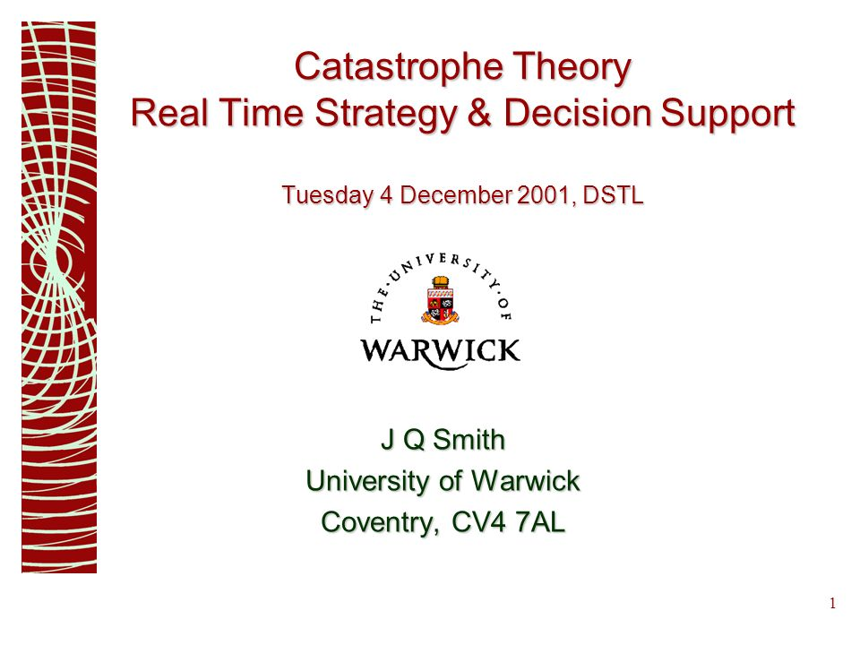 1 Catastrophe Theory Real Time Strategy & Decision Support Tuesday 4 December 2001, DSTL J Q Smith University of Warwick Coventry, CV4 7AL