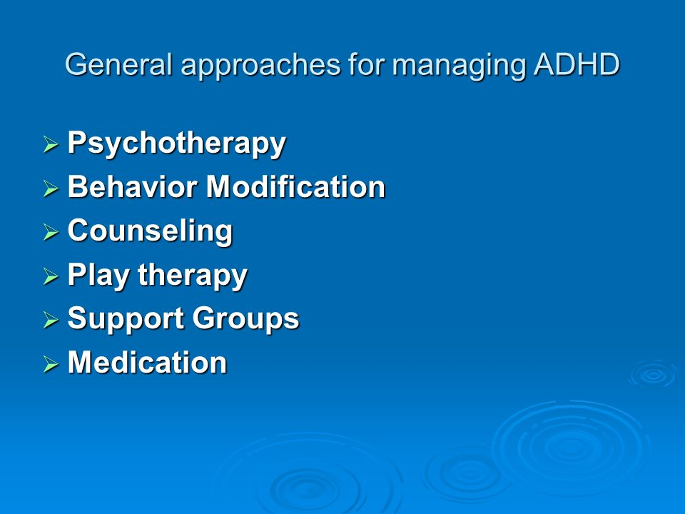 General approaches for managing ADHD Psychotherapy Psychotherapy Behavior Modification Behavior Modification Counseling Counseling Play therapy Play therapy Support Groups Support Groups Medication Medication