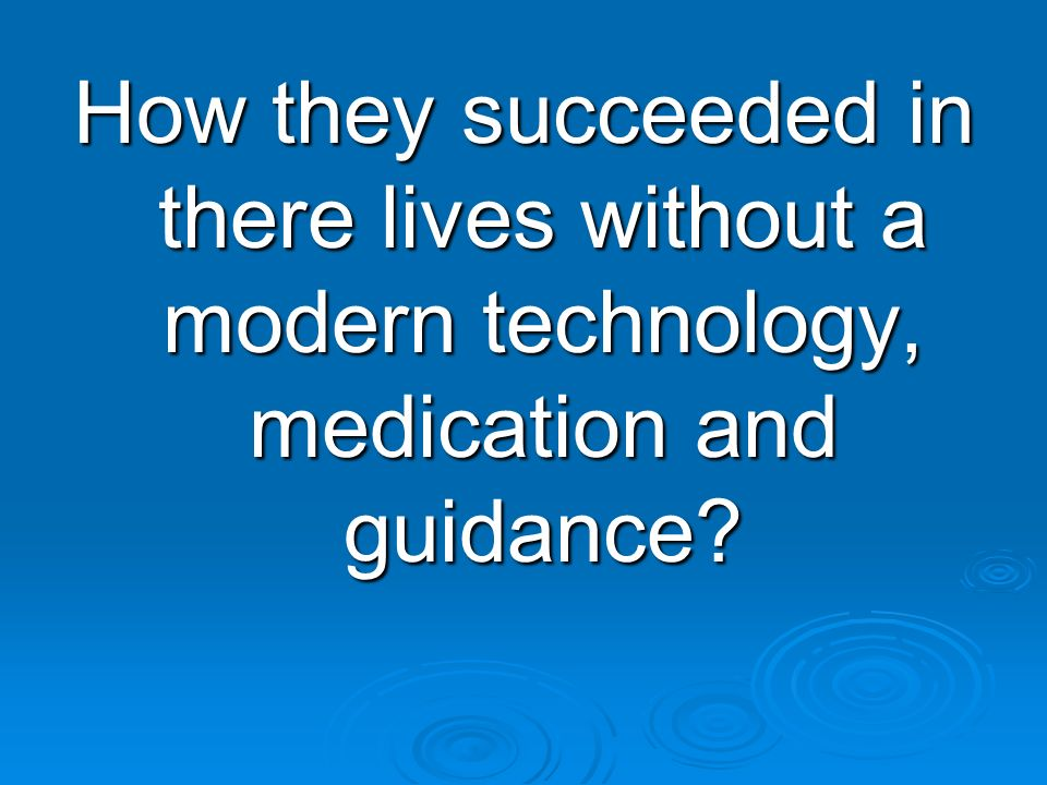 How they succeeded in there lives without a modern technology, medication and guidance