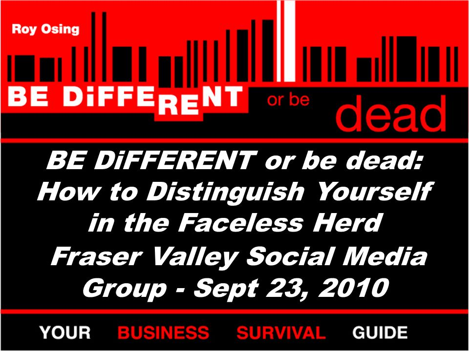 BE DiFFERENT or be dead: How to Distinguish Yourself in the Faceless Herd Fraser Valley Social Media Group - Sept 23, 2010