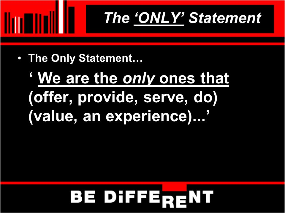 The ONLY Statement The Only Statement… We are the only ones that (offer, provide, serve, do) (value, an experience)...