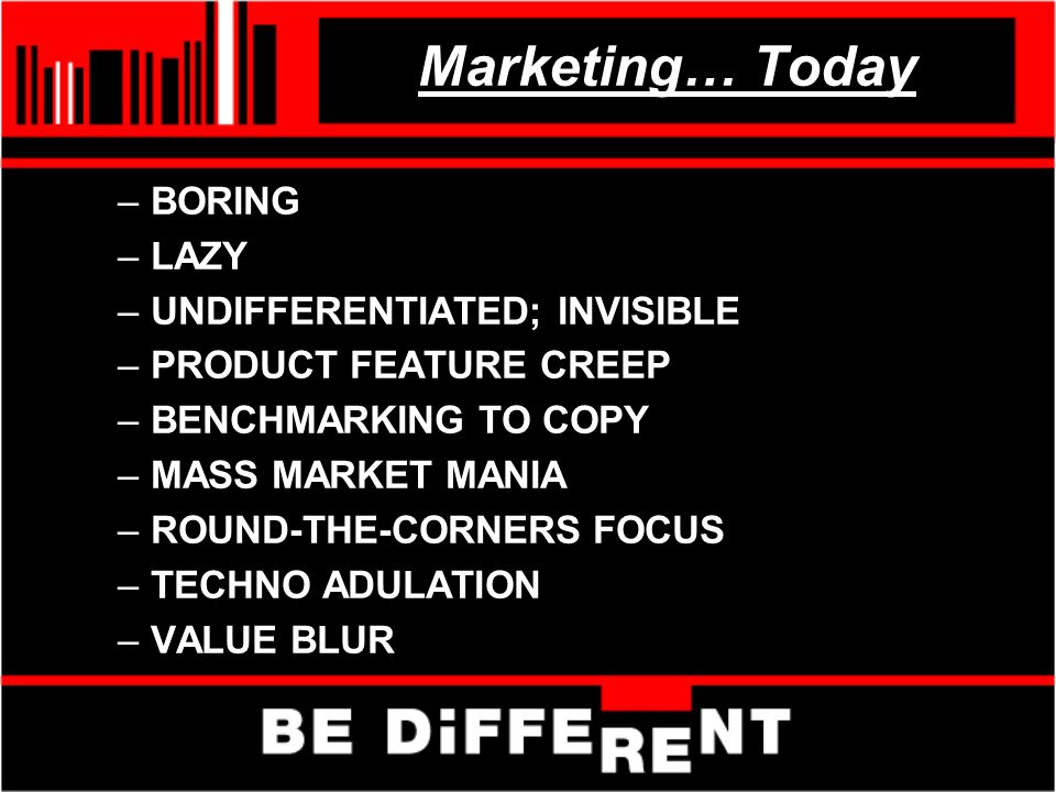 Marketing… Today –BORING –LAZY –UNDIFFERENTIATED; INVISIBLE –PRODUCT FEATURE CREEP –BENCHMARKING TO COPY –MASS MARKET MANIA –ROUND-THE-CORNERS FOCUS –TECHNO ADULATION –VALUE BLUR