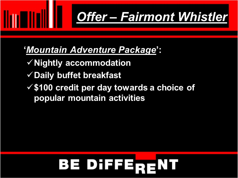 Offer – Fairmont Whistler Mountain Adventure Package: Nightly accommodation Daily buffet breakfast $100 credit per day towards a choice of popular mountain activities
