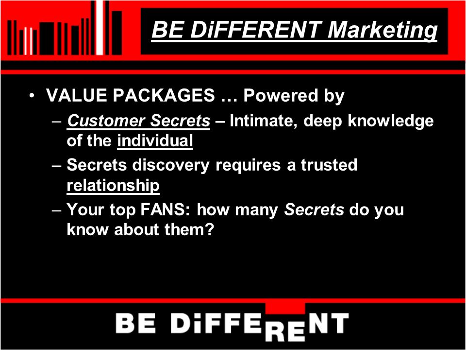 BE DiFFERENT Marketing VALUE PACKAGES … Powered by –Customer Secrets – Intimate, deep knowledge of the individual –Secrets discovery requires a trusted relationship –Your top FANS: how many Secrets do you know about them