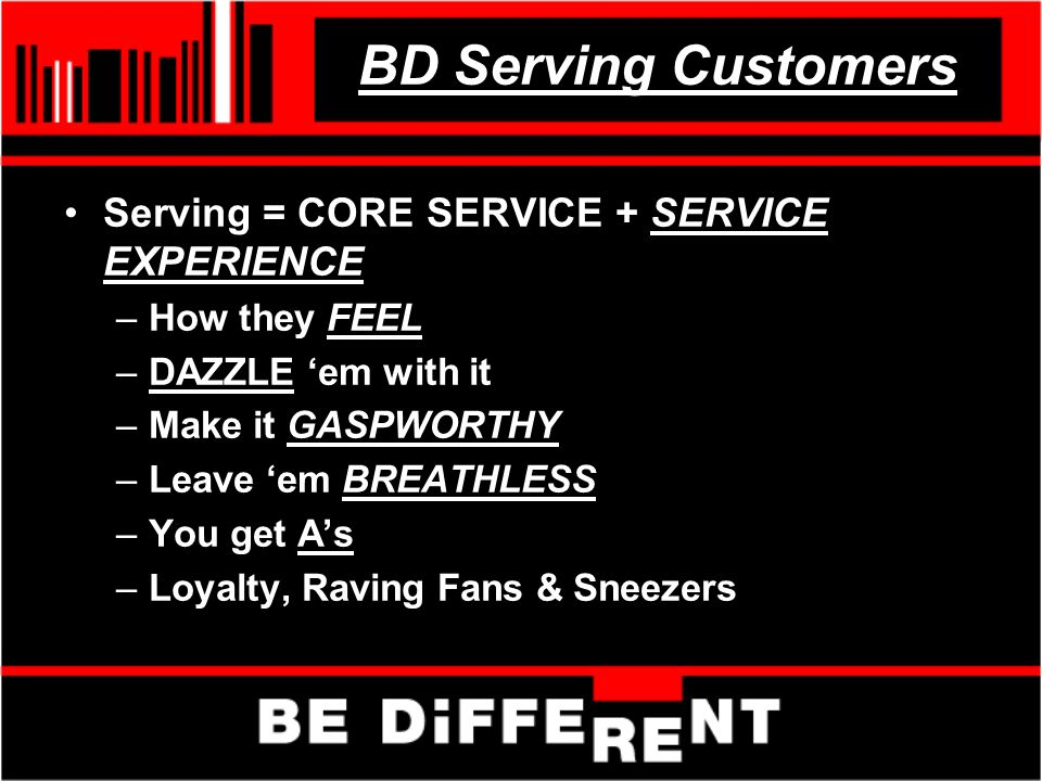 BD Serving Customers Serving = CORE SERVICE + SERVICE EXPERIENCE –How they FEEL –DAZZLE em with it –Make it GASPWORTHY –Leave em BREATHLESS –You get As –Loyalty, Raving Fans & Sneezers
