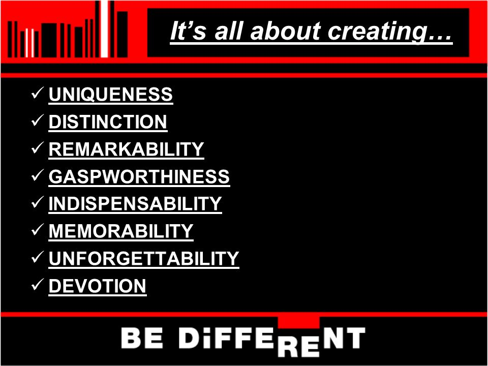 Its all about creating… UNIQUENESS DISTINCTION REMARKABILITY GASPWORTHINESS INDISPENSABILITY MEMORABILITY UNFORGETTABILITY DEVOTION