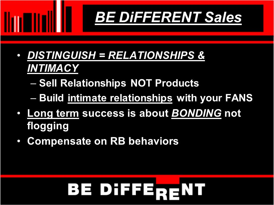 BE DiFFERENT Sales DISTINGUISH = RELATIONSHIPS & INTIMACY –Sell Relationships NOT Products –Build intimate relationships with your FANS Long term success is about BONDING not flogging Compensate on RB behaviors
