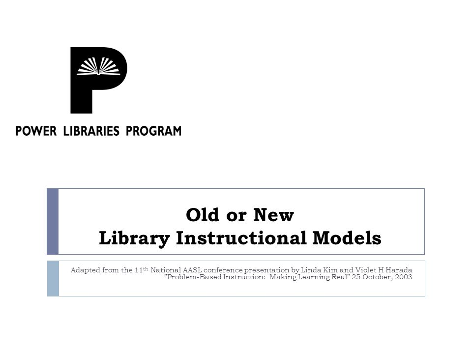 Old or New Library Instructional Models Adapted from the 11 th National AASL conference presentation by Linda Kim and Violet H Harada Problem-Based Instruction: Making Learning Real 25 October, 2003