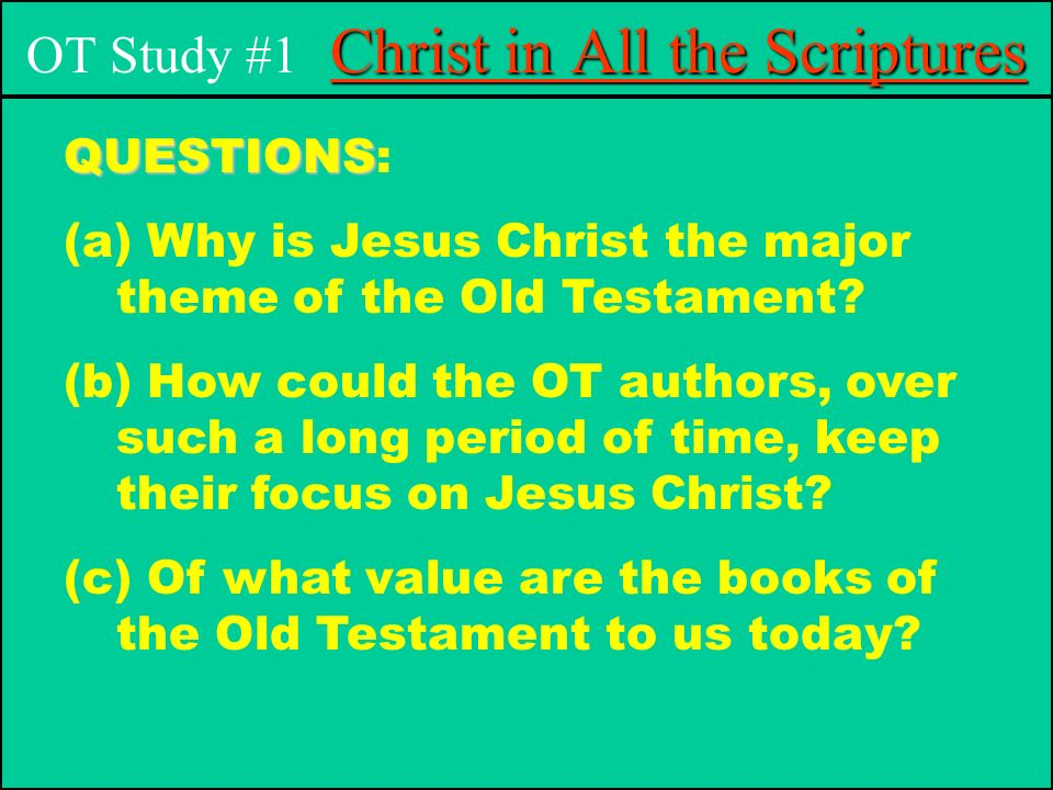 Christ in All the Scriptures OT Study #1 Christ in All the Scriptures QUESTIONS QUESTIONS: (a) Why is Jesus Christ the major theme of the Old Testament.