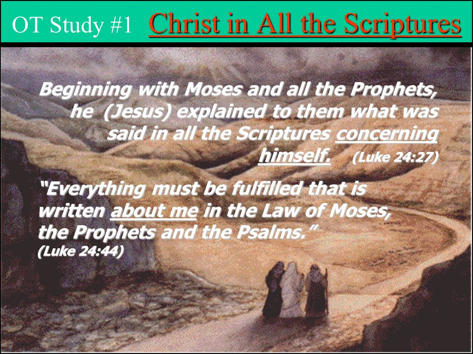 Christ in All the Scriptures OT Study #1 Christ in All the Scriptures Beginning with Moses and all the Prophets, he (Jesus) explained to them what was said in all the Scriptures concerning himself.