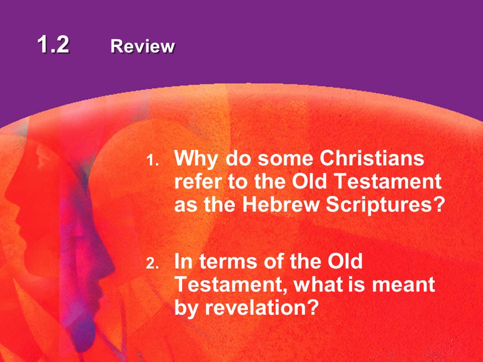 1.2 Review 1. Why do some Christians refer to the Old Testament as the Hebrew Scriptures.