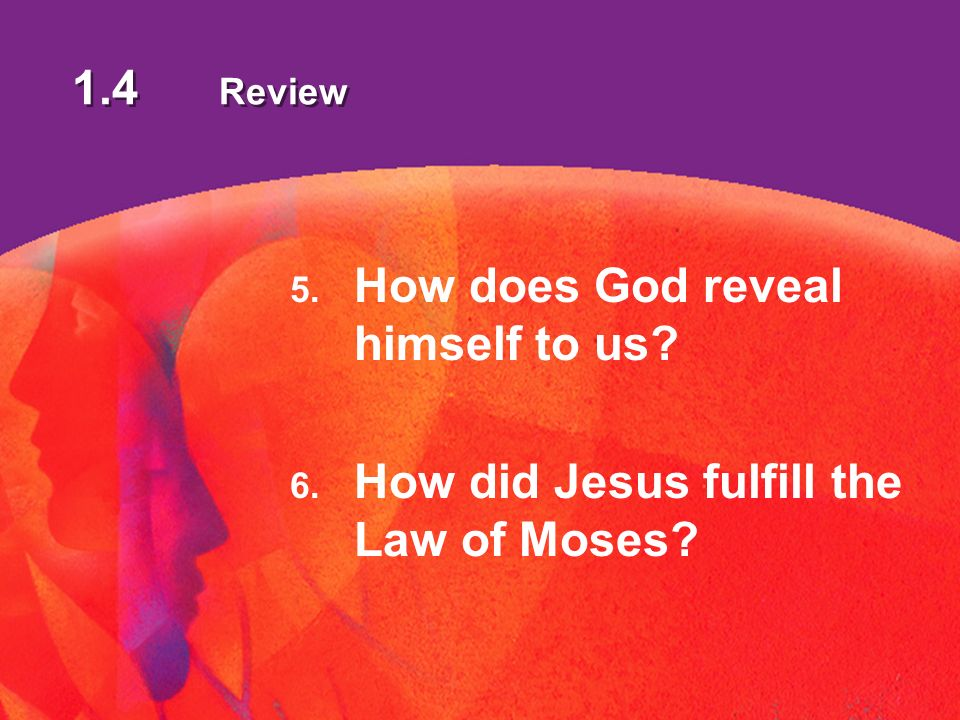 1.4 Review 5. How does God reveal himself to us 6. How did Jesus fulfill the Law of Moses
